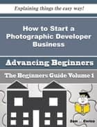 How to Start a Photographic Developer Business (Beginners Guide) - How to Start a Photographic Developer Business (Beginners Guide) ebook by Marquerite Mcmanus