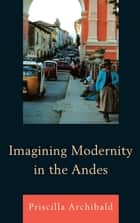 Imagining Modernity in the Andes ebook by Priscilla Archibald