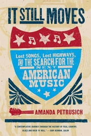 It Still Moves - Lost Songs, Lost Highways, and the Search for the Next American Music ebook by Amanda Petrusich