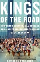 Kings of the Road - How Frank Shorter, Bill Rodgers, and Alberto Salazar Made Running Go Boom ebook by Cameron Stracher