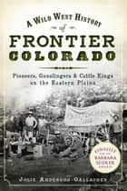 A Wild West History of Frontier Colorado: Pioneers, Gunslingers & Cattle Kings on the Eastern Plains ebook by Jolie Anderson Gallagher