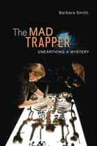 The Mad Trapper: Unearthing a Mystery - Unearthing a Mystery ebook by Barbara Smith
