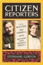 Citizen Reporters - S.S. McClure, Ida Tarbell, and the Magazine That That Rewrote America ebook by Stephanie Gorton
