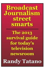 Broadcast Journalism Street Smarts: The 2013 Survival Guide for Today's Television Newsroom ebook by Randy Tatano