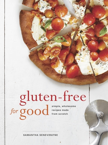 Gluten-Free for Good - Simple, Wholesome Recipes Made from Scratch: A Cookbook eBook by Samantha Seneviratne