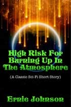 High Risk For Burning Up In The Atmosphere (A Classic Sci-Fi Short Story) ebook by Ernie Johnson
