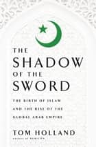 In the Shadow of the Sword - The Birth of Islam and the Rise of the Global Arab Empire ebook by Tom Holland