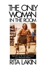 The Only Woman in the Room - Episodes in My Life and Career as a Television Writer ebook by Rita Lakin