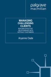Managing Challenging Clients - Building Effective Relationships with Difficult Customers ebook by A. Oade