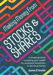 Making Money From Stocks and Shares - A simple guide to increasing your wealth by consistent investment in the stock market ebook by Jamie E Smith