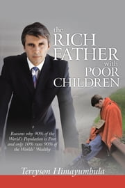The RICH FATHER With POOR CHILDREN - Reasons why 90% of the World Population is Poor and only 10% runs 90% of the Worlds' Wealthy ebook by Terryson Himayumbula
