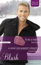 To Be A Family/A Home For Nobody's Princess ebook by Joan Kilby, Leanne Banks