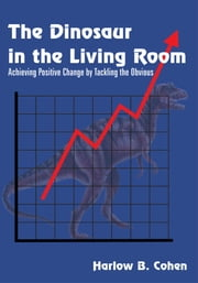 The Dinosaur in the Living Room - Achieving Positive Change by Tackling the Obvious ebook by Harlow B. Cohen