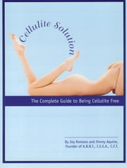 Cellulite Solution, The Complete Guide to Being Cellulite Free ebook by Joy Romano Jimmy Aquino