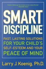 Smart Discipline(R) - Fast, Lasting Solutions for Your Child's Self-Esteem and Your Peace of Mind ebook by Larry Koenig