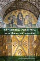 Christianity, Democracy, and the Shadow of Constantine eBook by George E. Demacopoulos, Aristotle Papanikolaou