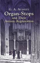 Organ-Stops and Their Artistic Registration ebook by George Ashdown Audsley