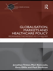 Globalisation, Markets and Healthcare Policy - Redrawing the Patient as Consumer ebook by Jonathan Tritter,Meri Koivusalo,Eeva Ollila,Paul Dorfman