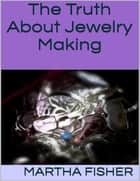 The Truth About Jewelry Making ebook by Martha Fisher
