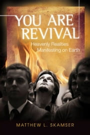 You are Revival: Heavenly Realities Manifesting on Earth ebook by Matthew L. Skamser