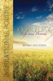 Everyday Life and Beyond - Inspirational Poetry ebook by Beverly Ann Toews