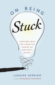 On Being Stuck - Tapping Into the Creative Power of Writer's Block ebook by Laraine Herring
