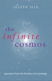 The Infinite Cosmos: Questions from the frontiers of cosmology ebook by Joseph Silk