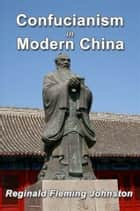 Confucianism and Modern China ebook by Reginald Fleming Johnston