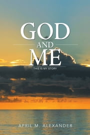 GOD AND ME - This Is My Story ebook by April M. Alexander