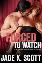 Forced to Watch: Cuckolding Her Cheating Husband - Cuckold Husbands, #1 ebook by Jade K. Scott