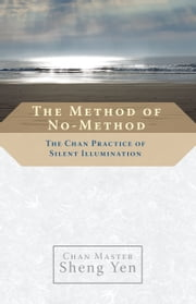 The Method of No-Method - The Chan Practice of Silent Illumination ebook by Chan Master Sheng Yen