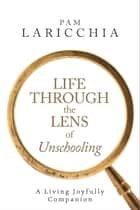 Life Through the Lens of Unschooling: A Living Joyfully Companion ebook by Pam Laricchia