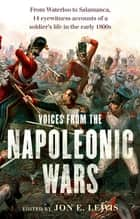 Voices From the Napoleonic Wars - From Waterloo to Salamanca, 14 eyewitness accounts of a soldier's life in the early 1800s eBook by Jon E. Lewis
