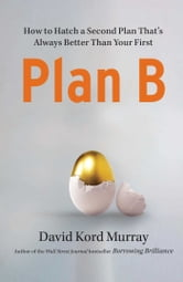 Plan B - How to Hatch a Second Plan That's Always Better Than Your First ebook by David Kord Murray