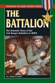 The Battalion - The Dramatic Story of the 2nd Ranger Battalion in WWII ebook by Col. Robert W. Black