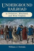 Underground Railroad in Delaware, Maryland, and West Virginia ebook by William J. Switala