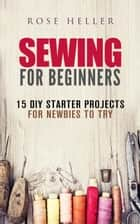 Sewing for Beginners: 15 DIY Starter Projects for Newbies to Try - Sewing & Upcycling ebook by Rose Heller