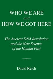 Who We Are and How We Got Here - The Ancient DNA Revolution and the New Science of the Human Past ebook by David Reich