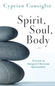Spirit, Soul, Body - Toward an Integral Christian Spirituality ebook by Cyprian Consiglio OSB Cam