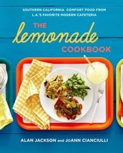 The Lemonade Cookbook - Southern California Comfort Food from L.A.'s Favorite Modern Cafeteria ebook by Alan Jackson,JoAnn Cianciulli