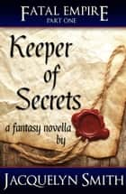 Keeper of Secrets (Fatal Empire Fantasy Quartet, Part 1) ebook by Jacquelyn Smith