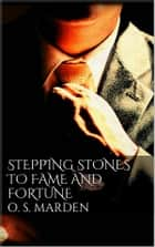 Stepping Stones to Fame and Fortune ebook by Orison Swett Marden