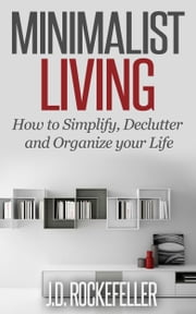 Minimalist Living: How to Simplify, Declutter and Organize your Life ebook by J.D. Rockefeller