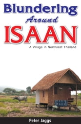 Blundering Around Isaan - A Village in Northeast Thailand ebook by Peter Jaggs