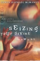 Seizing Your Divine Moment - Dare to Live a Life of Adventure eBook by Erwin Raphael McManus