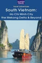 South Vietnam: Ho Chi Minh City, the Mekong River Delta & Beyond ebook by Janet  Arrowood