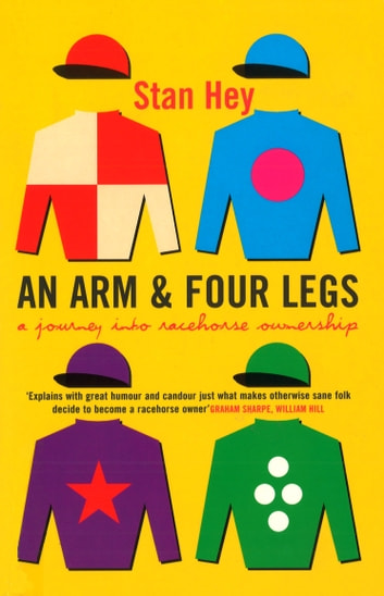 An Arm And Four Legs - A Journey into Racehorse Ownership eBook by Stan Hey