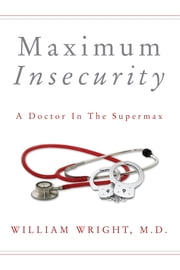 Maximum Insecurity - A Doctor in the Supermax ebook by William Wright