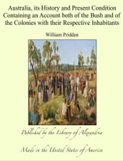 Australia, its History and Present Condition Containing an Account both of the Bush and of the Colonies with their Respective Inhabitants ebook by William Pridden