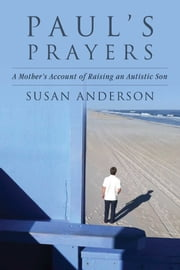 Paul's Prayers - A Mother's Account of Raising an Autistic Son ebook by Susan Anderson
